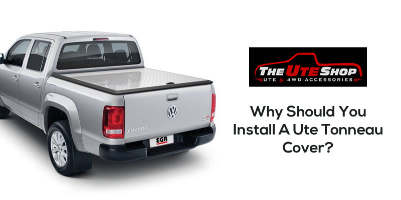 Why Should You Install A Ute Tonneau Cover