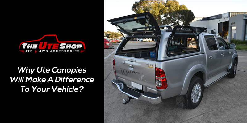 Why Ute Canopies Will Make A Difference To Your Vehicle